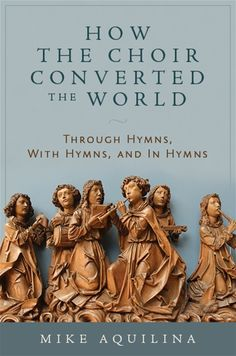 How the Choir Converted the World:  Through Hymns, With Hymns, and In Hymns