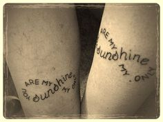 me and my mom got tattoos together that say you are my sunshine my only sunshine