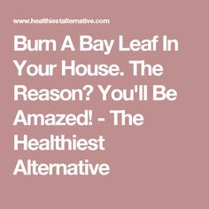 Burn A Bay Leaf In Your House. The Reason? You'll Be Amazed! - The Healthiest Alternative