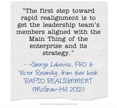 The first step toward rapid realignment is to get the leadership team's members aligned with the Main Thing of the enterprise and its strategy.