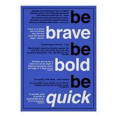 Be Brave , Be Bold, Be Quick.