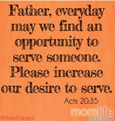 Father, I pray that every day we would have an opportunity to serve someone, and that as we teach our children how to do that, their desire to serve others would increase, and become their own.
