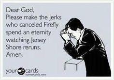 Dear God, Please make the jerks who canceled Firefly spend an eternity watching Jersey Shore reruns.  Amen.