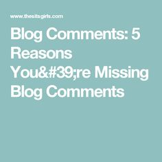 Blog Comments: 5 Reasons You're Missing Blog Comments