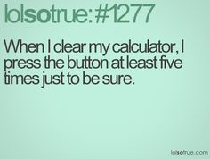 You can here the adding machine buttons click click click. This is so true for our office!