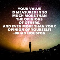 Your value is measured in so much more than the opinions of others, and even more than your opinion of yourself! -Brian Houston