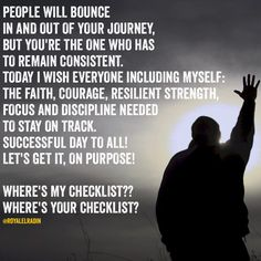 PEOPLE WILL BOUNCE IN AND OUT OF YOUR JOURNEY, BUT YOU'RE THE ONE WHO HAS TO REMAIN CONSISTENT.  TODAY I WISH EVERYONE INCLUDING MYSELF, THE FAITH, COURAGE, RESILIENT STRENGTH, FOCUS AND DISCIPLINE NEEDED TO STAY ON TRACK. SUCCESSFUL DAY TO ALL!  LET'S GET IT, ON PURPOSE!  WHERE'S MY CHECKLIST?? WHERE'S YOUR CHECKLIST?