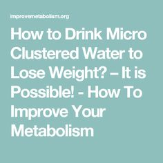 How to Drink Micro Clustered Water to Lose Weight? - How To Improve Your Metabolism Improve Metabolism, Improve Yourself, Lose Weight, Lost, Drinks, Water, Drinking, Gripe Water, Beverages