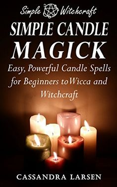 Simple Candle Magick: Easy, Powerful Candle Spells for Be...