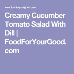 Creamy Cucumber Tomato Salad With Dill | FoodForYourGood.com