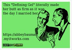 "This ""Defining Gel"" literally made her butt as firm as it was  the day I married her.          https://abbeybauman  .myitworks.com"