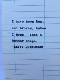 "actually this is incorrectly credited to emily dickenson...the quote is from Charles Dickens' Great Expectations: ""Suffering has been stronger than all other teaching, and has taught me to understand what your heart used to be. I have been bent and broken, but - I hope - into a better shape."""