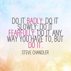 """""""Do it badly; do it slowly; do it fearfully; do it anyway you have to, but do it."""" - Steve Chandler  http://makeovercoaching.com/"""