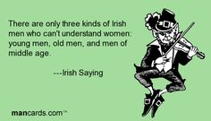 'There are only three kinds of Irish men who can't understand women.  Young men, old men and men of middle age.'