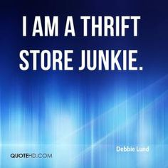 Thrift store quotes | Debbie Lund - I am a thrift store junkie.