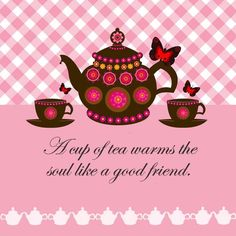 """A cup of tea warms the soul like a good friend. """