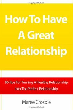 How To Have A Great Relationship: 96 Tips For Turning A Healthy Relationship Into The Perfect Relationship by Maree Crosbie, http://www.amazon.com/dp/1453823743/ref=cm_sw_r_pi_dp_mbWytb0S30XG3