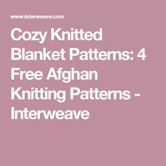 Cozy Knitted Blanket Patterns: 4 Free Afghan Knitting Patterns - Interweave