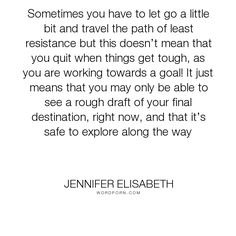 "Jennifer Elisabeth - ""Sometimes you have to let go a little bit and travel the path of least resistance..."". life, inspiration, girls, fate, destiny, novel, self-esteem, growing-up, fiction, literature, self-help, travel, young-adult, advice, book, path, teens, resistance, girl-power, explore, love, lit, destination, born-ready, jennifer-elisabeth, nonfiction, guidance, mentor, life-path, big-sister, personal-purpose"