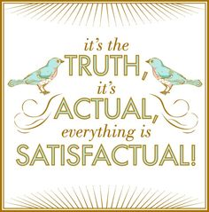 it's the TRUTH, it's ACTUAL, everything is SATISFACTUAL!