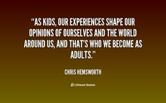 As kids, our experiences shape our opinions of ourselves and the world around us, and that's who we become as adults. -- Chris Hemsworth\nMore great Chris Hemsworth quotes at quotes.lifehack.org/by-author/chris-hemsworth/