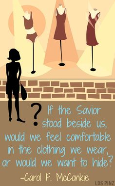 """If the Savior Stood beside Me, Would I Wear the Things I Wear?"" -Carol F. McConkie BYU Women's Conference, May 2, 2013 www.lds.org/callings/young-women/messages-from-leaders/messages-from-general-young-women-leaders"