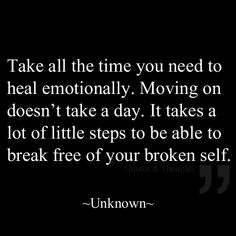 Take all the time you need to heal emotionally. Moving on doesn't take a day. It takes a lot of little steps to be able to break free of your broken self.