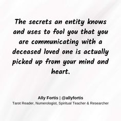 The secrets and entity knows and uses to fool you that you are communicating with a deceased loved one is actually picked up from your mind and heart.