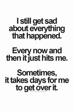 I still get sad about everything that happened. Every now and then it just hits me. Sometimes, it takes days for me to get over it....