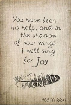 You have been my help, and in the shadow of your wings I will sing for Joy.