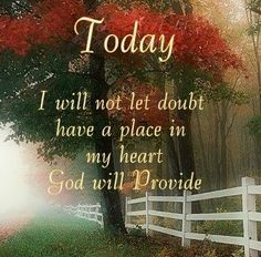 FAITH Today I will not let doubt have a place in my heart God will provide Religious Quotes, Spiritual Quotes, Positive Quotes, Random Quotes, Positive Thoughts, Faith Quotes, Bible Quotes, Qoutes, Prayer Quotes
