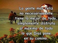 La gente más feliz no necesariamente tiene lo mejor de todo, simplemente disfruta al máximo de todo lo que Dios pone en su camino.