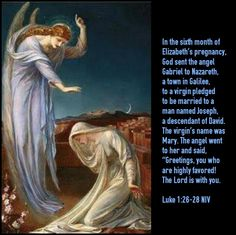 """Luke 1:26-28 NIV In the sixth month of Elizabeth's pregnancy, God sent the angel Gabriel to Nazareth, a town in Galilee, to a virgin pledged to be married to a man named Joseph, a descendant of David. The virgin's name was Mary. The angel went to her and said, """"Greetings, you who are highly favored! The Lord is with you."""""""