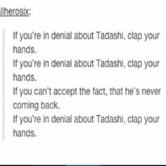 *clap clap* me: if your in denial about Tadashi, clap your hands.... i can't! i can't accept the fact! I CAAAAAN'T! *insane clapping and sobbing* me: CLAAAAAP CLAAAP! *more insane sobbing*