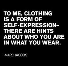 Clothing is a form of self-expression; there are hints about who you are in what you wear... fashion quote