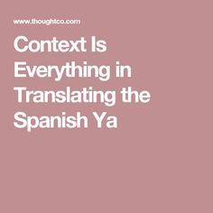 Context Is Everything in Translating the Spanish Ya