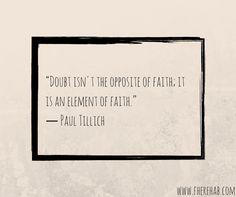 """Doubt isn't the opposite of Faith, it as an element of Faith."" - Paul Tollich"