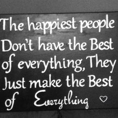 """""""the happiest people don't have the best of everything, they just make the best of everything"""""""