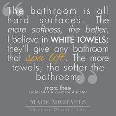 """The bathroom is all hard surfaces. The more softness, the better. I believe in white towels; they'll give any  bathroom that spa lift. The more towels, the softer the bathroom."""