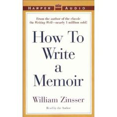 How To Write a Memoir by william zinsser / totally inspiring.