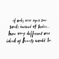 if only our eyes saw souls instead of bodies... how very different our ideals of beauty would be.