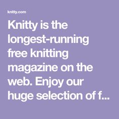 Knitty is the longest-running free knitting magazine on the web. Enjoy our huge selection of free, quality knitting patterns and articles!