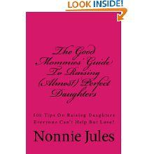 """""""The Good Mommie's Guide to Raising (Almost) Perfect Daughters"""" by Author Nonnie Jules http://www.amazon.com/dp/B00CP62O56"""