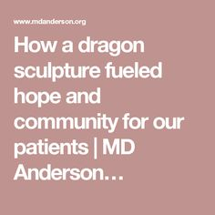 How a dragon sculpture fueled hope and community for our patients | MD Anderson…