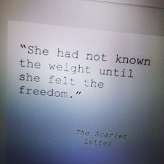 """She had not known the weight until she felt the freedom."" -The Scarlet Letter ah...perspective"