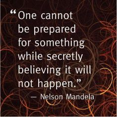 """One cannot be prepared for something while secretly believing it will not happen."" - Nelson Mandella"