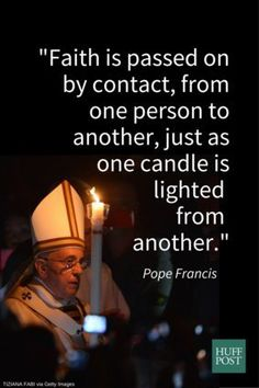 """Faith is passed on by contact, from one person to another, just as one candle is lighted from another."" - Pope Francis"