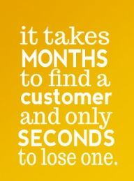 """It takes months to find a customer and only seconds to lose one!"" business quote"