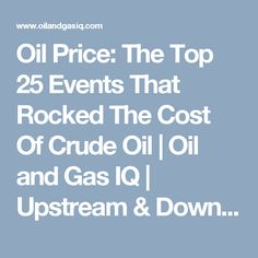 Oil Price: The Top 25 Events That Rocked The Cost Of Crude Oil   Oil and Gas IQ   Upstream & Downstream Oil and Gas Industry News &…