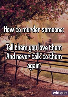 How to murder someone:  Tell them you love them And never talk to them again.
